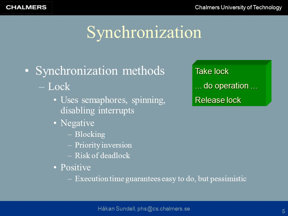 Håkan Sundell, phs@cs.chalmers.se Chalmers University of Technology 5 Synchronization Synchronization methods –Lock Uses semaphores, spinning, disabling interrupts Negative –Blocking –Priority inversion –Risk of deadlock Positive –Execution time guarantees easy to do, but pessimistic Take lock...