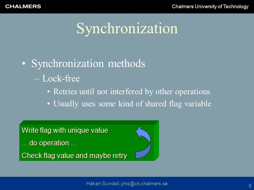 Håkan Sundell, phs@cs.chalmers.se Chalmers University of Technology 6 Synchronization Synchronization methods –Lock-free Retries until not interfered by other operations Usually uses some kind of shared flag variable Write flag with unique value...