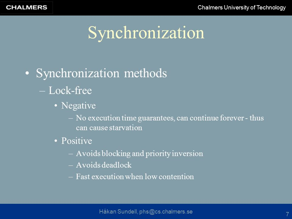 Håkan Sundell, phs@cs.chalmers.se Chalmers University of Technology 7 Synchronization Synchronization methods –Lock-free Negative –No execution time guarantees, can continue forever - thus can cause starvation Positive –Avoids blocking and priority inversion –Avoids deadlock –Fast execution when low contention