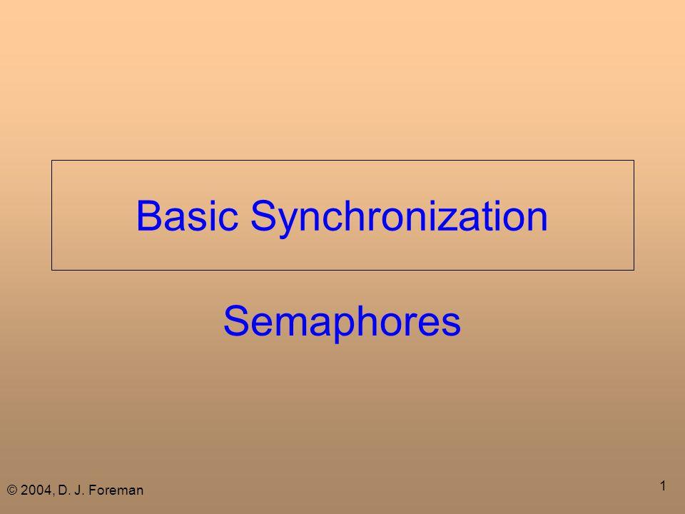 © 2004, D. J. Foreman 1 Basic Synchronization Semaphores