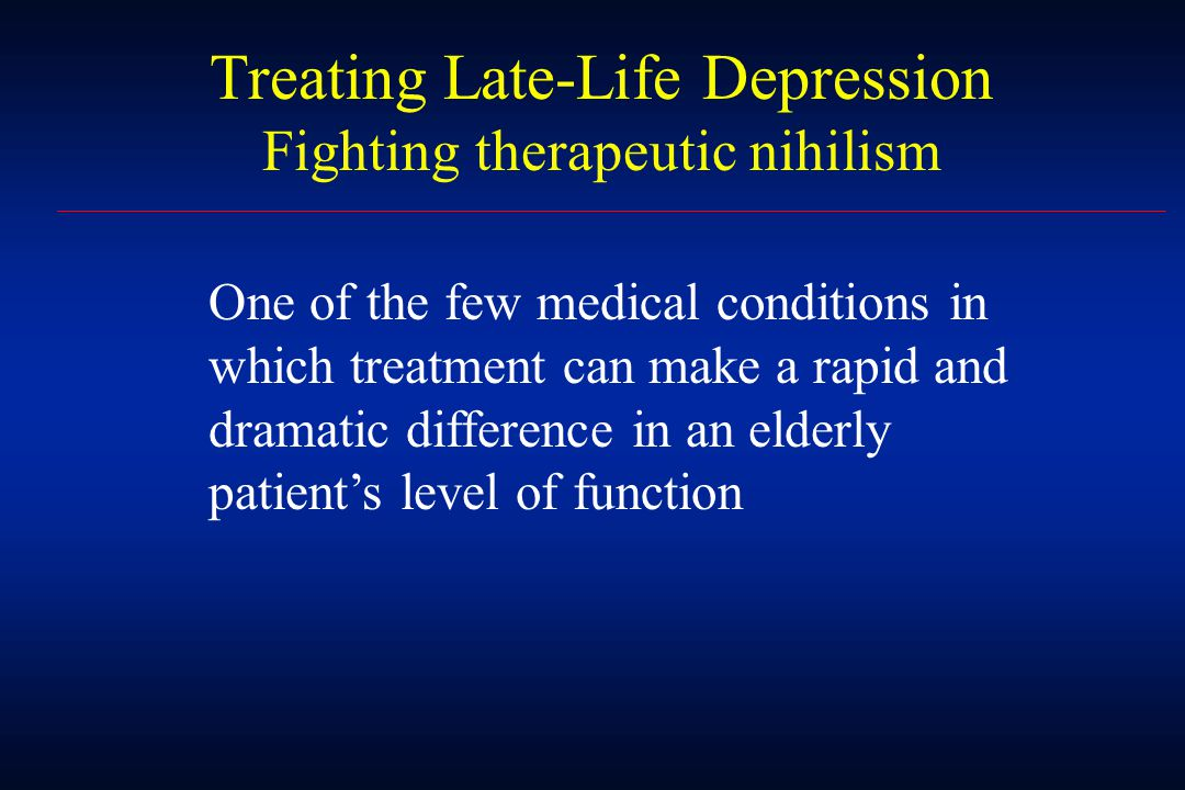 Treating Late-Life Depression Fighting therapeutic nihilism One of the few medical conditions in which treatment can make a rapid and dramatic difference in an elderly patient's level of function
