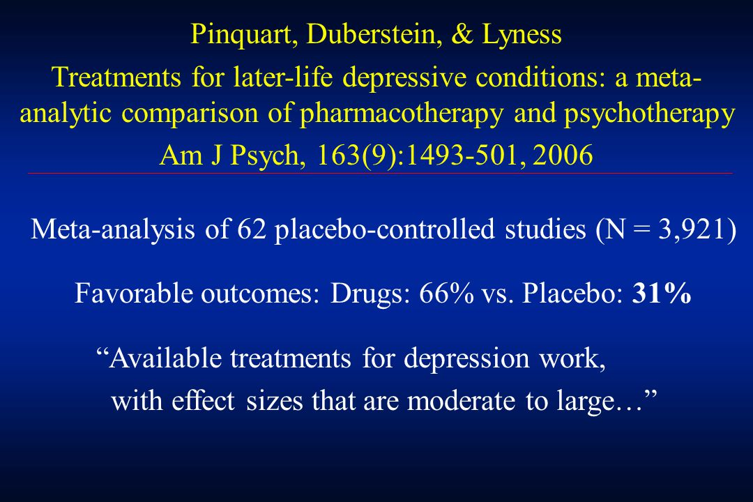 Pinquart, Duberstein, & Lyness Treatments for later-life depressive conditions: a meta- analytic comparison of pharmacotherapy and psychotherapy Am J Psych, 163(9):1493-501, 2006 Meta-analysis of 62 placebo-controlled studies (N = 3,921) Favorable outcomes: Drugs: 66% vs.