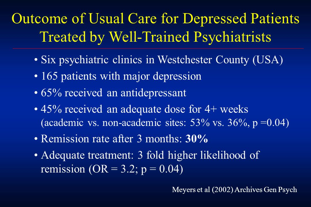 Outcome of Usual Care for Depressed Patients Treated by Well-Trained Psychiatrists Meyers et al (2002) Archives Gen Psych Six psychiatric clinics in Westchester County (USA) 165 patients with major depression 65% received an antidepressant 45% received an adequate dose for 4+ weeks (academic vs.