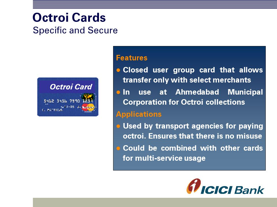 Octroi Cards Features Closed user group card that allows transfer only with select merchants In use at Ahmedabad Municipal Corporation for Octroi collections Applications Used by transport agencies for paying octroi.