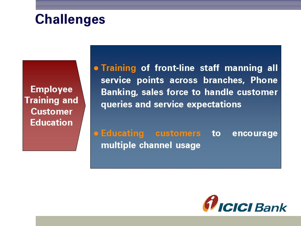 Challenges Training of front-line staff manning all service points across branches, Phone Banking, sales force to handle customer queries and service expectations Educating customers to encourage multiple channel usage Employee Training and Customer Education