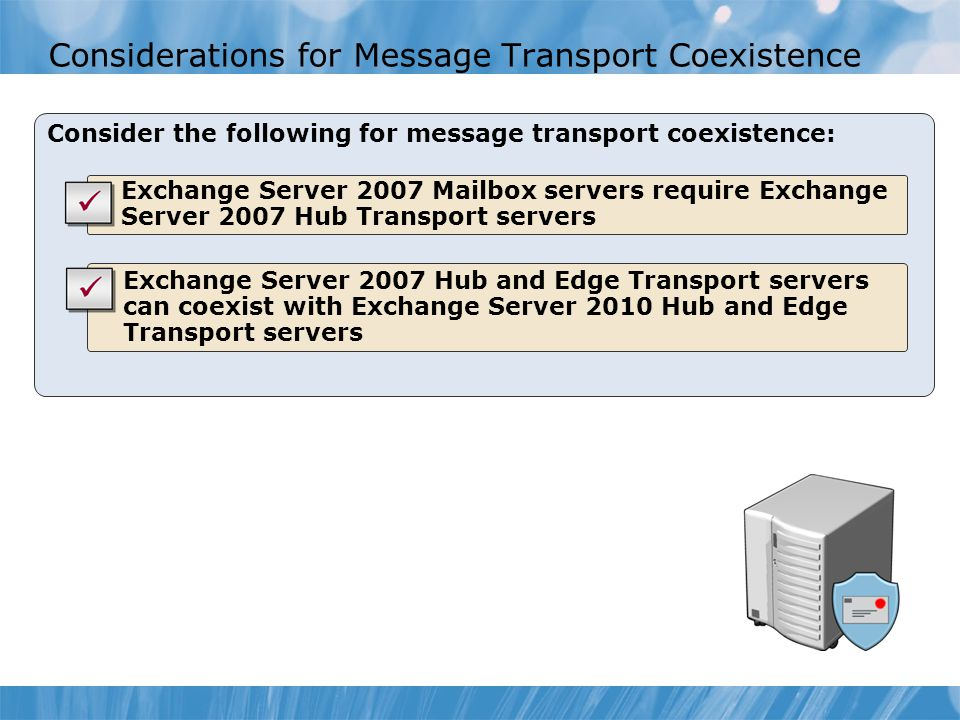 Considerations for Message Transport Coexistence Consider the following for message transport coexistence: Exchange Server 2007 Mailbox servers requir
