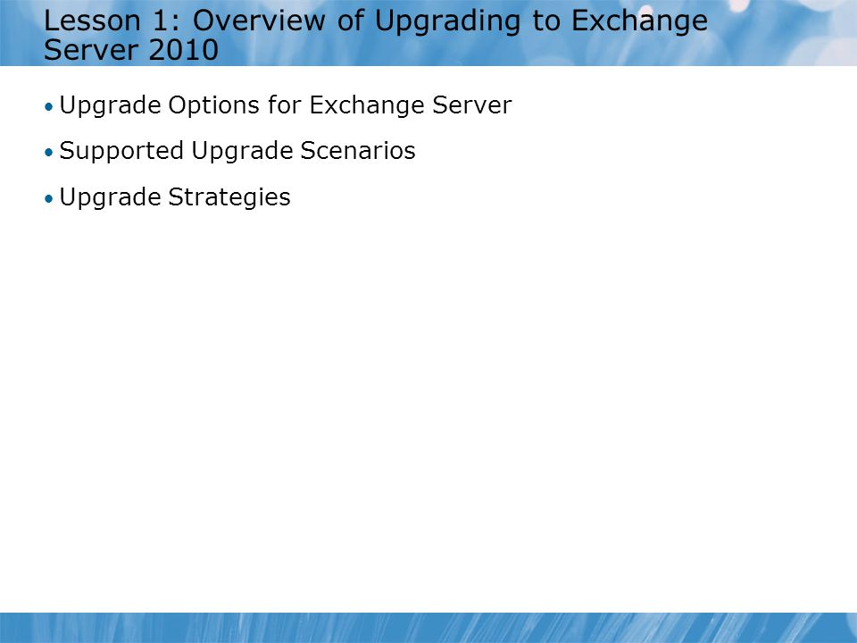 Lesson 1: Overview of Upgrading to Exchange Server 2010 Upgrade Options for Exchange Server Supported Upgrade Scenarios Upgrade Strategies