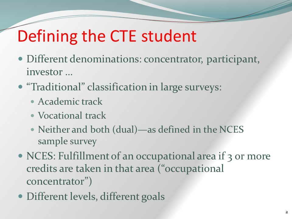 2 Defining the CTE student Different denominations: concentrator, participant, investor … Traditional classification in large surveys: Academic track Vocational track Neither and both (dual)—as defined in the NCES sample survey NCES: Fulfillment of an occupational area if 3 or more credits are taken in that area ( occupational concentrator ) Different levels, different goals