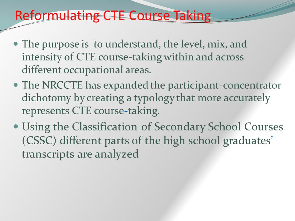 The purpose is to understand, the level, mix, and intensity of CTE course-taking within and across different occupational areas.
