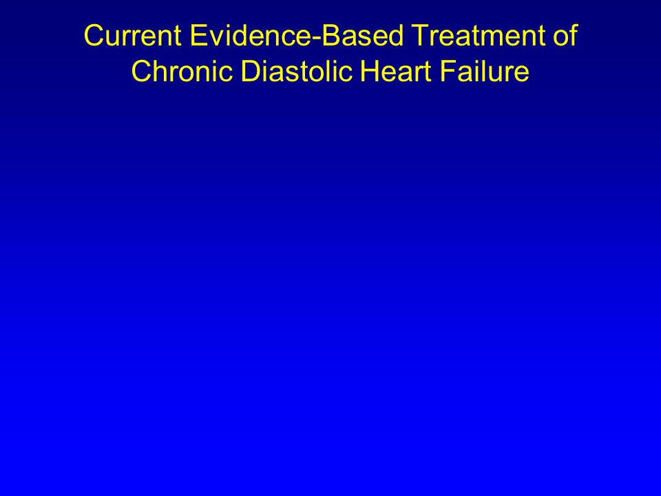 Current Evidence-Based Treatment of Chronic Systolic Heart Failure Control VolumeReduce Mortality Diuretics Digoxin  -Blocker ACEI or ARB Aldosterone Antagonist or ARB Treat Residual Symptoms CRT  an ICD* Hyd/ISDN* *For all indicated patients.