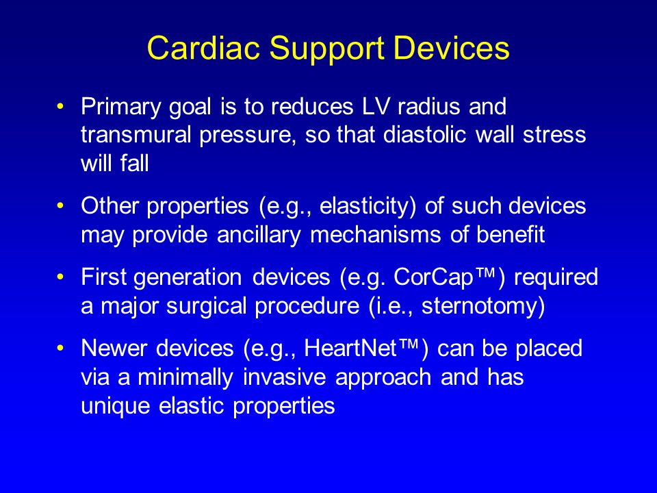 Cardiac Support Devices Primary goal is to reduces LV radius and transmural pressure, so that diastolic wall stress will fall Other properties (e.g., elasticity) of such devices may provide ancillary mechanisms of benefit First generation devices (e.g.