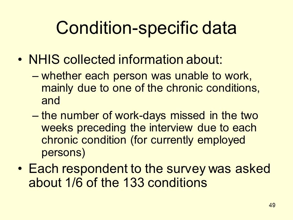 49 Condition-specific data NHIS collected information about: –whether each person was unable to work, mainly due to one of the chronic conditions, and