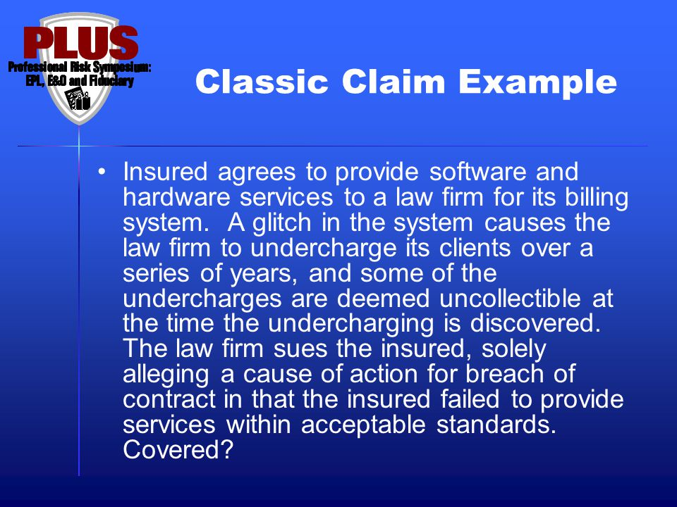 Classic Claim Example Insured agrees to provide software and hardware services to a law firm for its billing system. A glitch in the system causes the