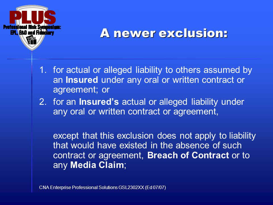 A newer exclusion: 1.for actual or alleged liability to others assumed by an Insured under any oral or written contract or agreement; or 2.for an Insu