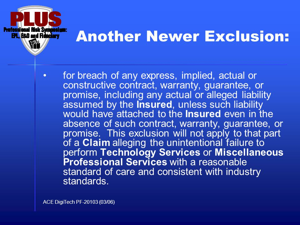 Another Newer Exclusion: Arising out of or resulting from any contractual liability or obligation, or arising out of or resulting from breach of contract or agreement either oral or written, except: 1.