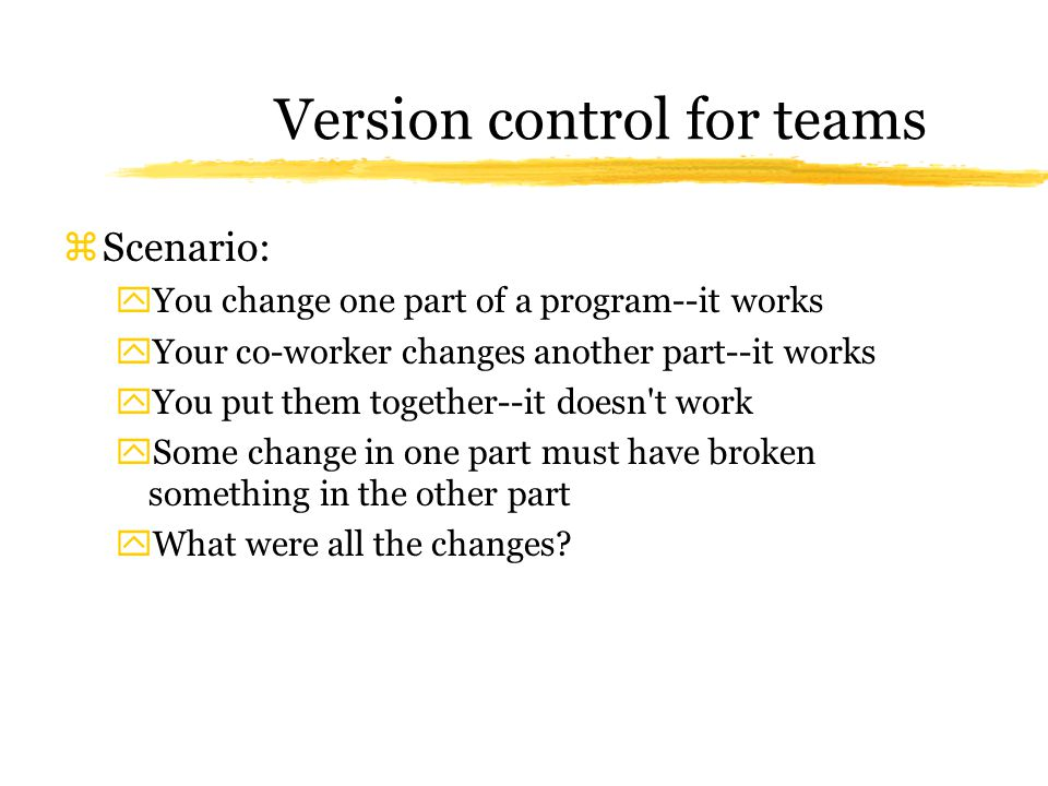 Version control for teams zScenario: yYou change one part of a program--it works yYour co-worker changes another part--it works yYou put them together--it doesn t work ySome change in one part must have broken something in the other part yWhat were all the changes?