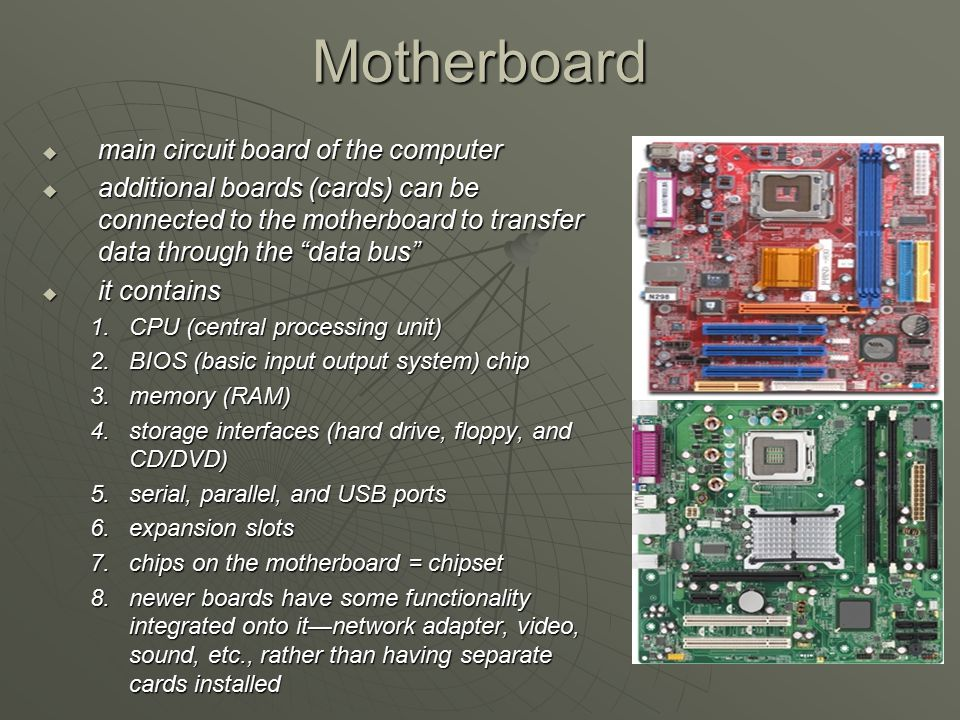 "Motherboard  main circuit board of the computer  additional boards (cards) can be connected to the motherboard to transfer data through the ""data bu"