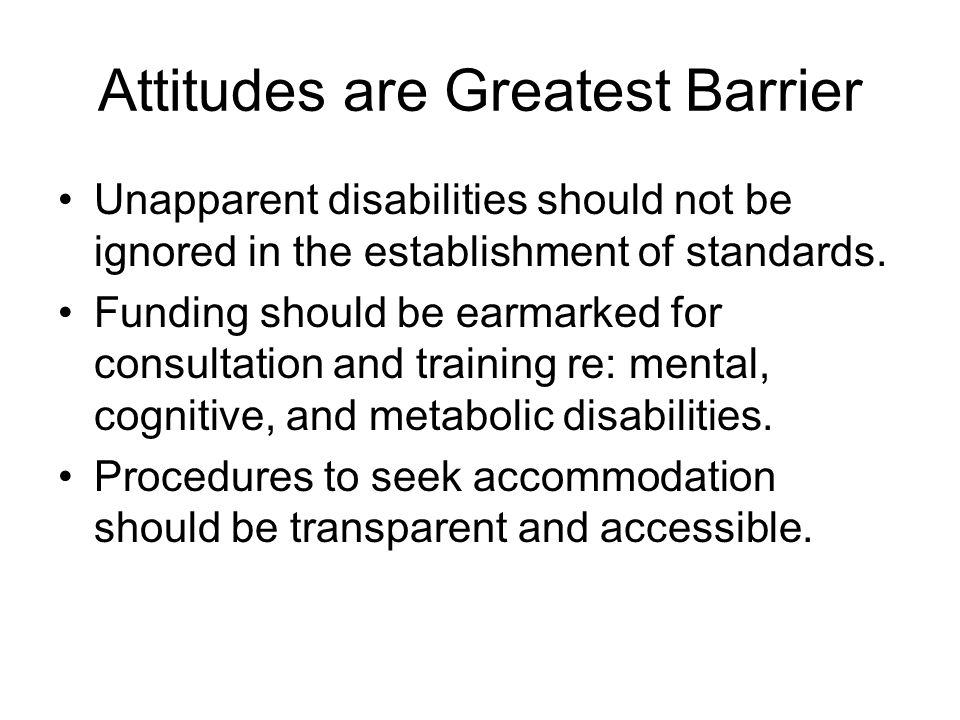 Attitudes are Greatest Barrier Unapparent disabilities should not be ignored in the establishment of standards.