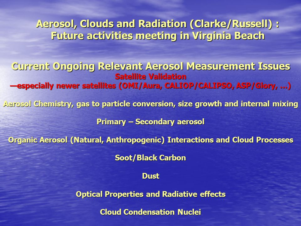 Current Ongoing Relevant Aerosol Measurement Issues Satellite Validation —especially newer satellites (OMI/Aura, CALIOP/CALIPSO, ASP/Glory, …) Aerosol Chemistry, gas to particle conversion, size growth and internal mixing Primary – Secondary aerosol Organic Aerosol (Natural, Anthropogenic) Interactions and Cloud Processes Soot/Black Carbon Dust Optical Properties and Radiative effects Cloud Condensation Nuclei Aerosol, Clouds and Radiation (Clarke/Russell) : Future activities meeting in Virginia Beach