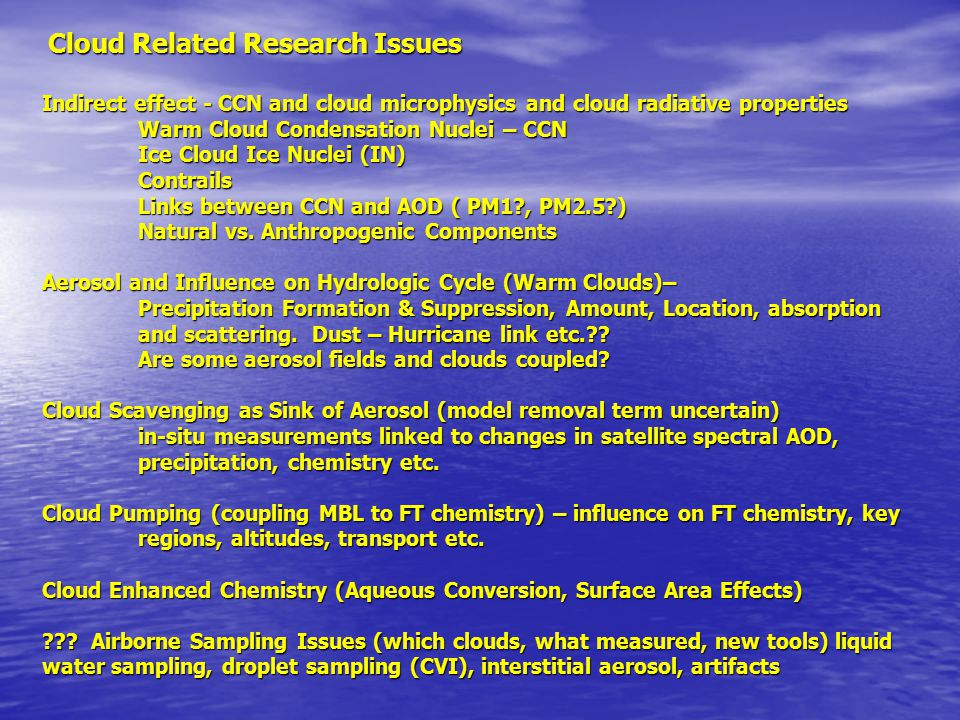 Cloud Related Research Issues Cloud Related Research Issues Indirect effect - CCN and cloud microphysics and cloud radiative properties Warm Cloud Condensation Nuclei – CCN Ice Cloud Ice Nuclei (IN) Contrails Links between CCN and AOD ( PM1 , PM2.5 ) Natural vs.