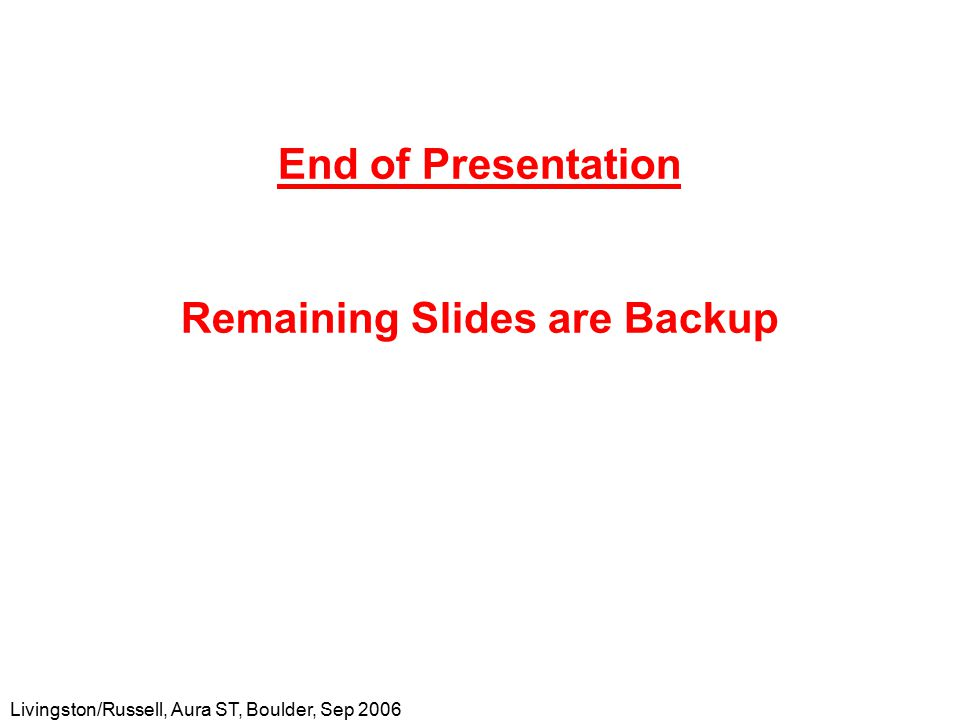 Livingston/Russell, Aura ST, Boulder, Sep 2006 End of Presentation Remaining Slides are Backup