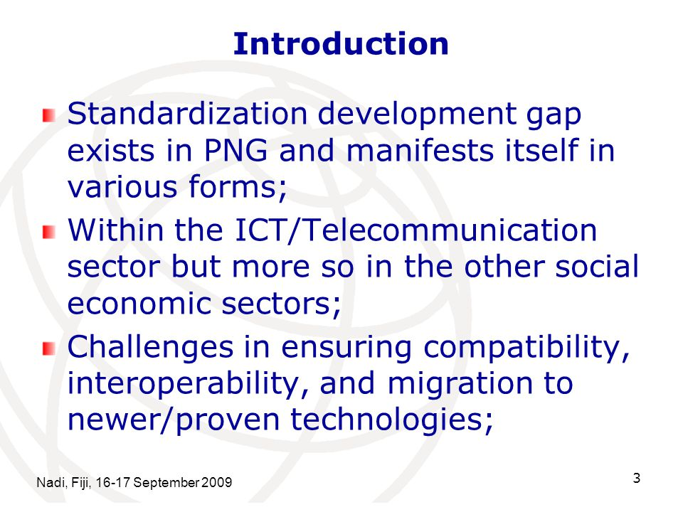Introduction Standardization development gap exists in PNG and manifests itself in various forms; Within the ICT/Telecommunication sector but more so in the other social economic sectors; Challenges in ensuring compatibility, interoperability, and migration to newer/proven technologies; Nadi, Fiji, 16-17 September 2009 3