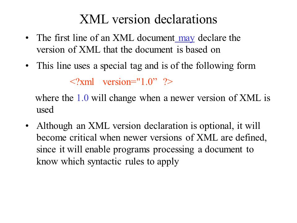 Syntactic acceptability of an XML document XML documents can have different levels of syntactic acceptability –at the lowest level of acceptability, a document is not a proper XML document at all -- it is ill-formed syntactically –at the next level of acceptability, a document obeys the basic rules of XML syntax -- it is well-formed syntactically –at the highest level of acceptability, a document obeys the syntax rules of a special language based on XML -- it is said to be syntactically valid according to the rules for this special XML- based language