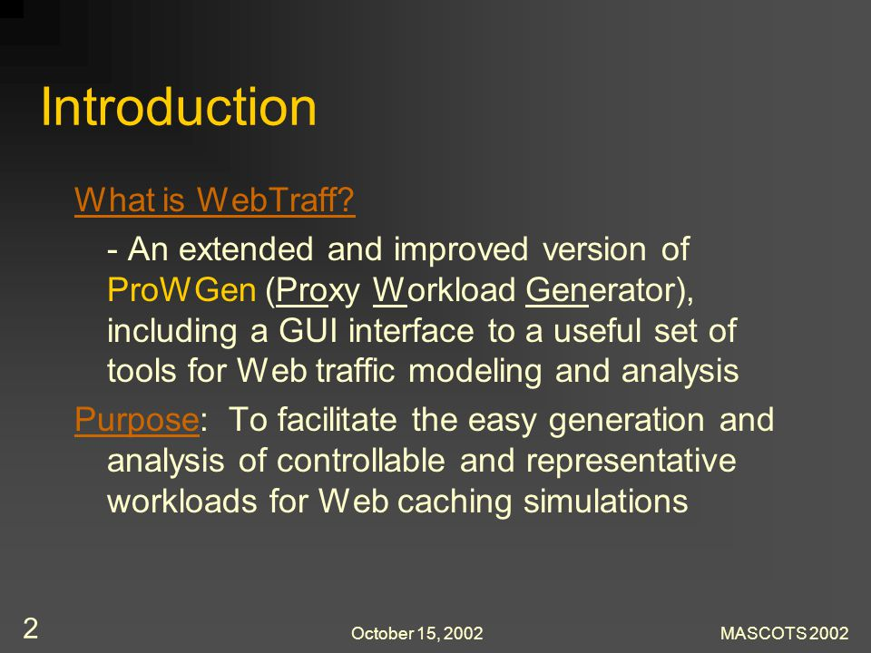 October 15, 2002MASCOTS 2002 2 Introduction What is WebTraff? - An extended and improved version of ProWGen (Proxy Workload Generator), including a GU