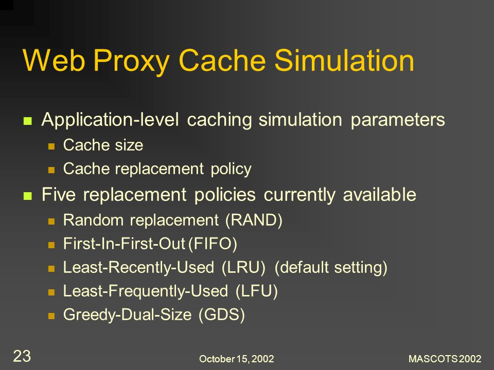 October 15, 2002MASCOTS 2002 23 Web Proxy Cache Simulation Application-level caching simulation parameters Cache size Cache replacement policy Five re