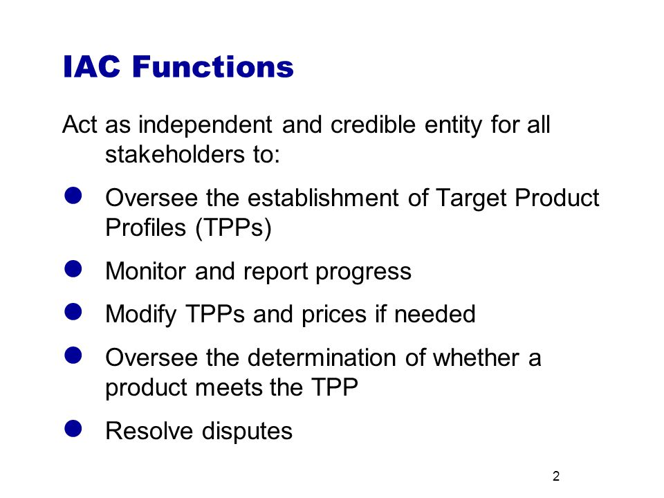 2 IAC Functions Act as independent and credible entity for all stakeholders to: Oversee the establishment of Target Product Profiles (TPPs) Monitor and report progress Modify TPPs and prices if needed Oversee the determination of whether a product meets the TPP Resolve disputes