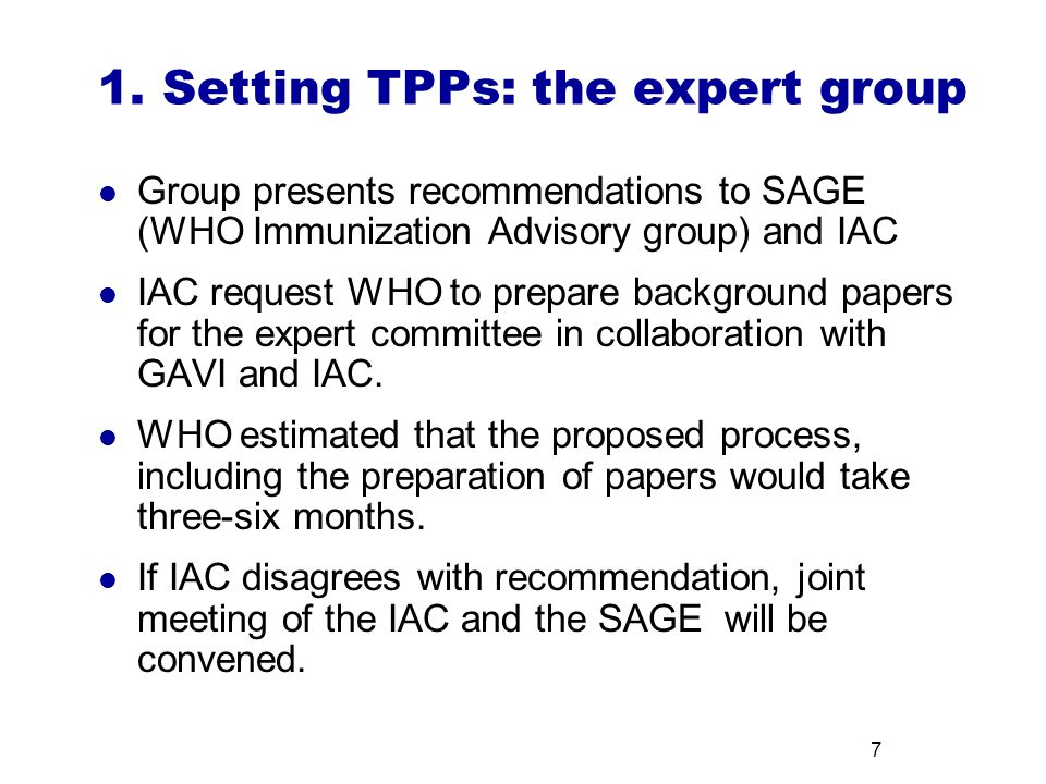 7 1. Setting TPPs: the expert group Group presents recommendations to SAGE (WHO Immunization Advisory group) and IAC IAC request WHO to prepare backgr