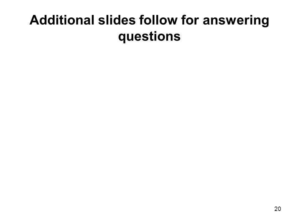 20 Additional slides follow for answering questions