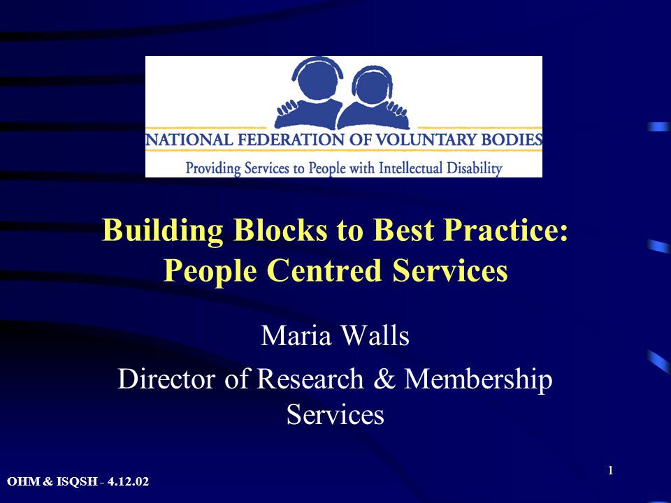OHM & ISQSH - 4.12.02 1 Building Blocks to Best Practice: People Centred Services Maria Walls Director of Research & Membership Services