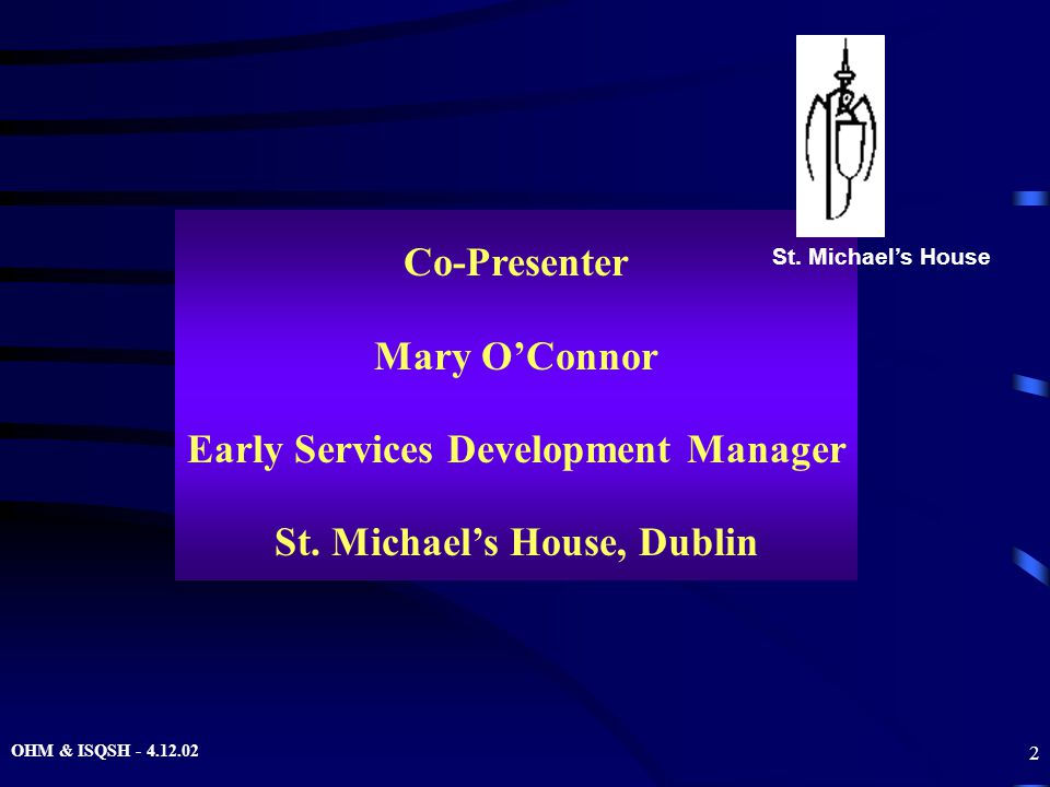 OHM & ISQSH - 4.12.02 2 Co-Presenter Mary O'Connor Early Services Development Manager St. Michael's House, Dublin St. Michael's House