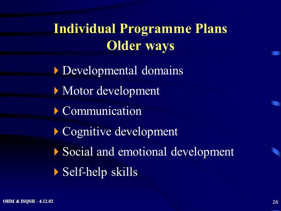 OHM & ISQSH - 4.12.02 26 Individual Programme Plans Older ways  Developmental domains  Motor development  Communication  Cognitive development  S