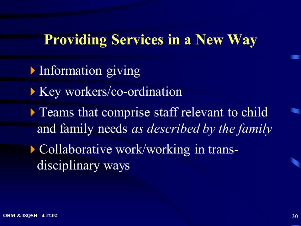 OHM & ISQSH - 4.12.02 30 Providing Services in a New Way  Information giving  Key workers/co-ordination  Teams that comprise staff relevant to chil