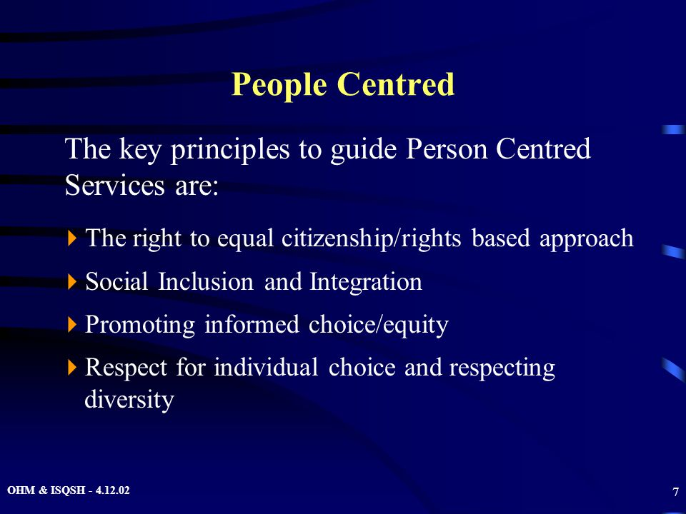 OHM & ISQSH - 4.12.02 7 People Centred  The right to equal citizenship/rights based approach  Social Inclusion and Integration  Promoting informed