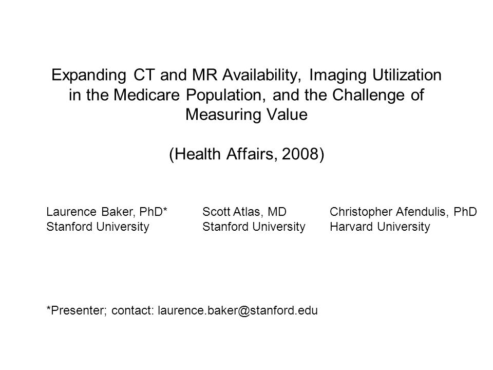 Expanding CT and MR Availability, Imaging Utilization in the Medicare Population, and the Challenge of Measuring Value (Health Affairs, 2008) Laurence Baker, PhD* Stanford University Scott Atlas, MD Stanford University Christopher Afendulis, PhD Harvard University *Presenter; contact: laurence.baker@stanford.edu