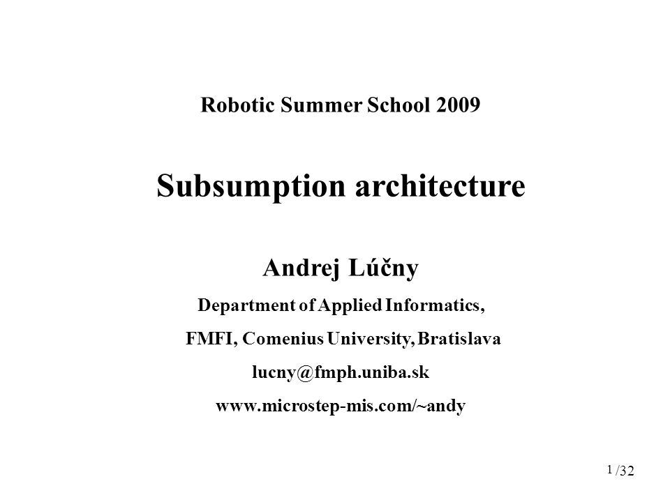 1 Robotic Summer School 2009 Subsumption architecture Andrej Lúčny Department of Applied Informatics, FMFI, Comenius University, Bratislava lucny@fmph.uniba.sk www.microstep-mis.com/~andy /32