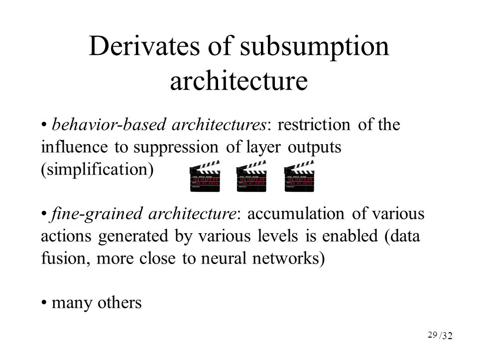 29 behavior-based architectures: restriction of the influence to suppression of layer outputs (simplification) fine-grained architecture: accumulation of various actions generated by various levels is enabled (data fusion, more close to neural networks) many others Derivates of subsumption architecture /32