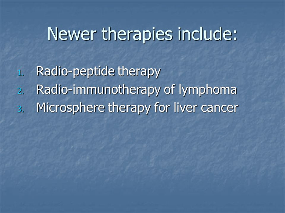 Newer therapies include: 1. Radio-peptide therapy 2. Radio-immunotherapy of lymphoma 3. Microsphere therapy for liver cancer