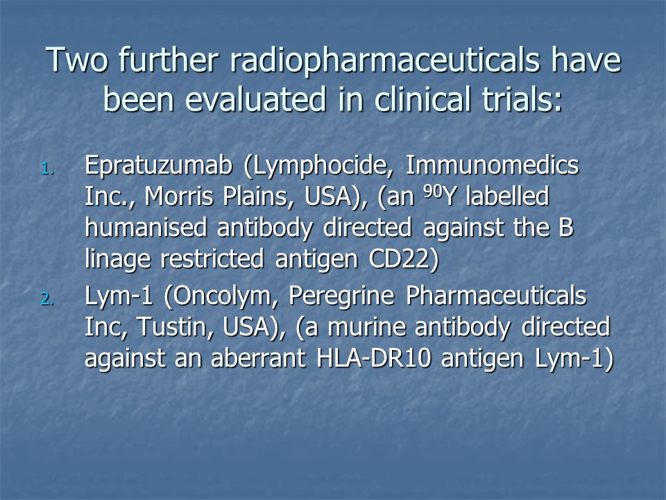 Two further radiopharmaceuticals have been evaluated in clinical trials: 1. Epratuzumab (Lymphocide, Immunomedics Inc., Morris Plains, USA), (an 90 Y