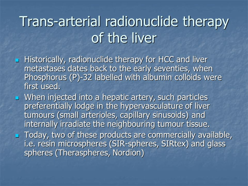 Trans-arterial radionuclide therapy of the liver Historically, radionuclide therapy for HCC and liver metastases dates back to the early seventies, wh