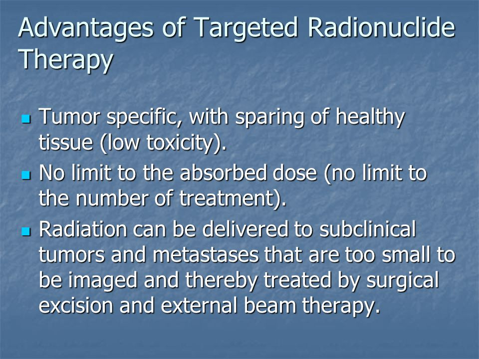 Advantages of Targeted Radionuclide Therapy Tumor specific, with sparing of healthy tissue (low toxicity). Tumor specific, with sparing of healthy tis