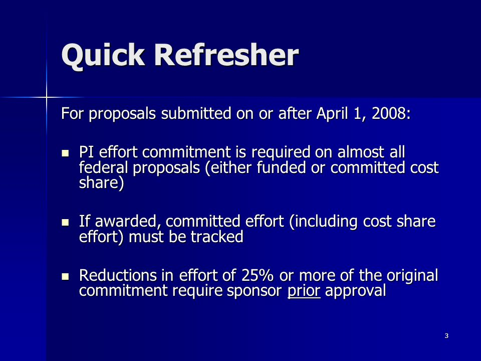 3 Quick Refresher For proposals submitted on or after April 1, 2008: PI effort commitment is required on almost all federal proposals (either funded or committed cost share) PI effort commitment is required on almost all federal proposals (either funded or committed cost share) If awarded, committed effort (including cost share effort) must be tracked If awarded, committed effort (including cost share effort) must be tracked Reductions in effort of 25% or more of the original commitment require sponsor prior approval Reductions in effort of 25% or more of the original commitment require sponsor prior approval