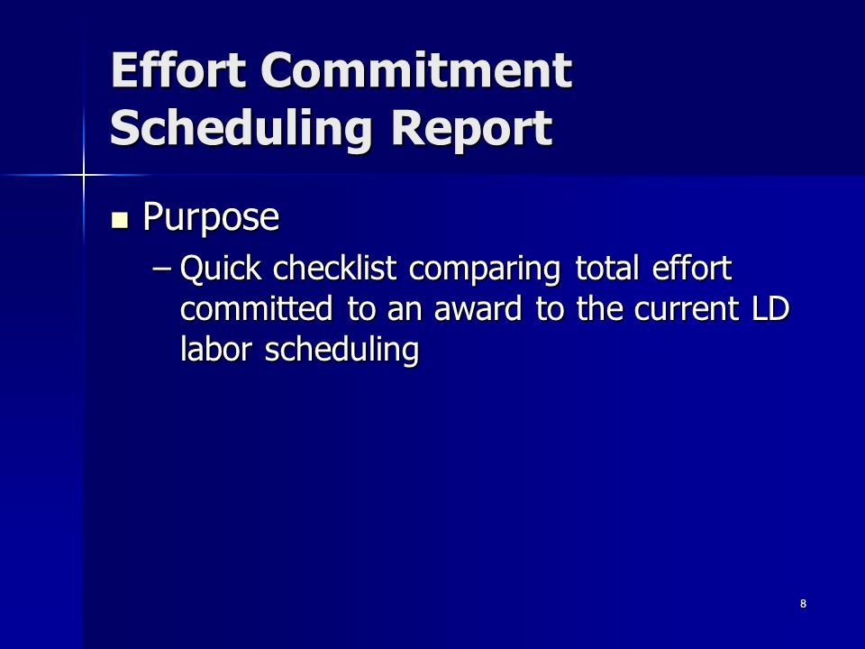 8 Effort Commitment Scheduling Report Purpose Purpose –Quick checklist comparing total effort committed to an award to the current LD labor scheduling