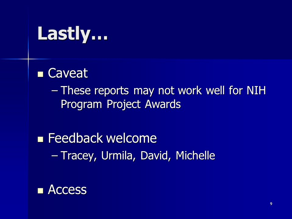 9 Lastly… Caveat Caveat –These reports may not work well for NIH Program Project Awards Feedback welcome Feedback welcome –Tracey, Urmila, David, Michelle Access Access