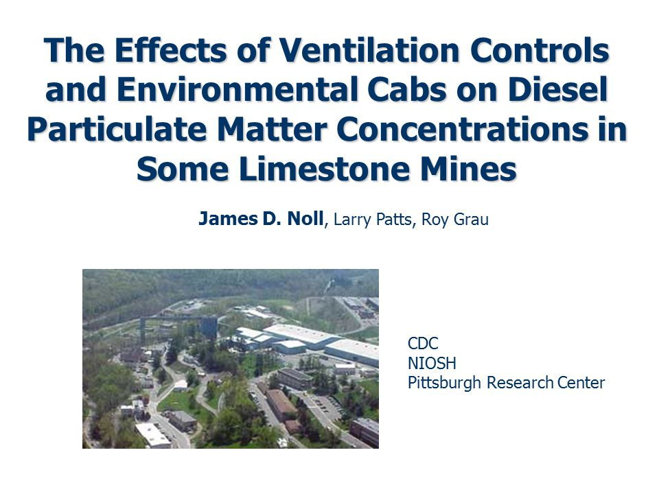 The Effects of Ventilation Controls and Environmental Cabs on Diesel Particulate Matter Concentrations in Some Limestone Mines James D. Noll, Larry Pa