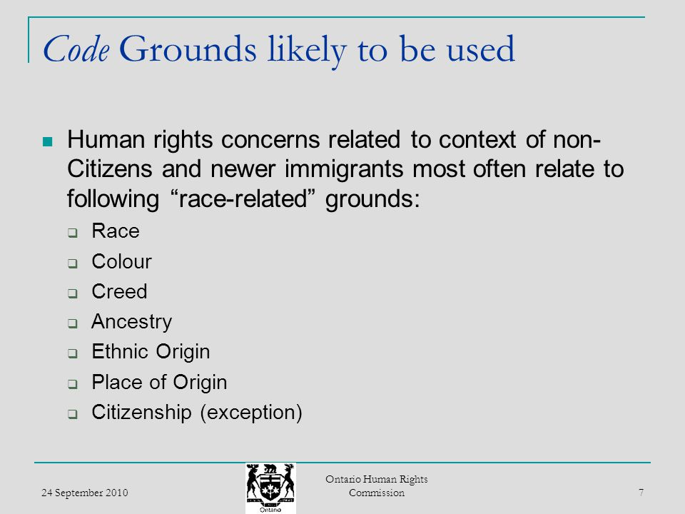 24 September 2010 Ontario Human Rights Commission 8 Race Neither the Code or Tribunals have defined race OHRC Policy and Guidelines on Racism and Racial Discrimination provides framework for definition  Key concept racialization  Other race related grounds can be subsumed by race Non-citizens and immigrants may have many concerns of discrimination in specified social areas that relate to racialization of various identity attributes including:  skin colour, physical features, attire, religious practices, language and accent, place of origin, ethnicity, etc.
