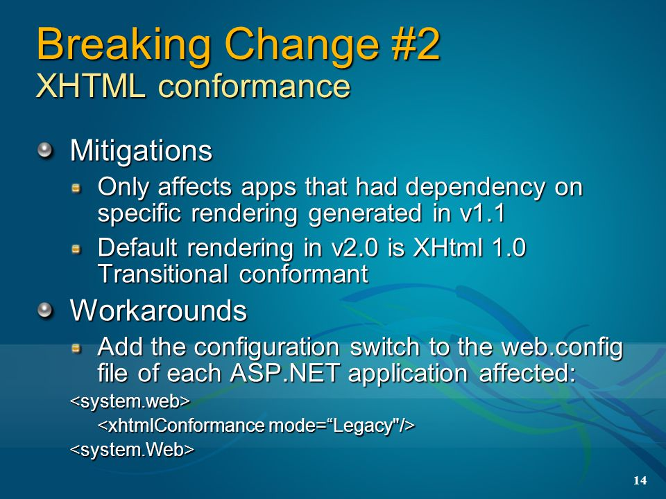 14 Breaking Change #2 XHTML conformance Mitigations Only affects apps that had dependency on specific rendering generated in v1.1 Default rendering in v2.0 is XHtml 1.0 Transitional conformant Workarounds Add the configuration switch to the web.config file of each ASP.NET application affected: <system.web> <system.Web>